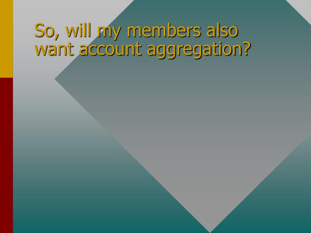 So, will my members also want account aggregation?