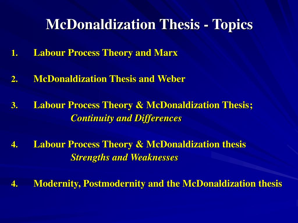 a description of the process of mcdonaldization Ritzer's mcdonaldization thesis holds that mcdonald's, with its efficiency, calculability, predictability, and control, is a good model for the forces of modern capitalism that structure both.