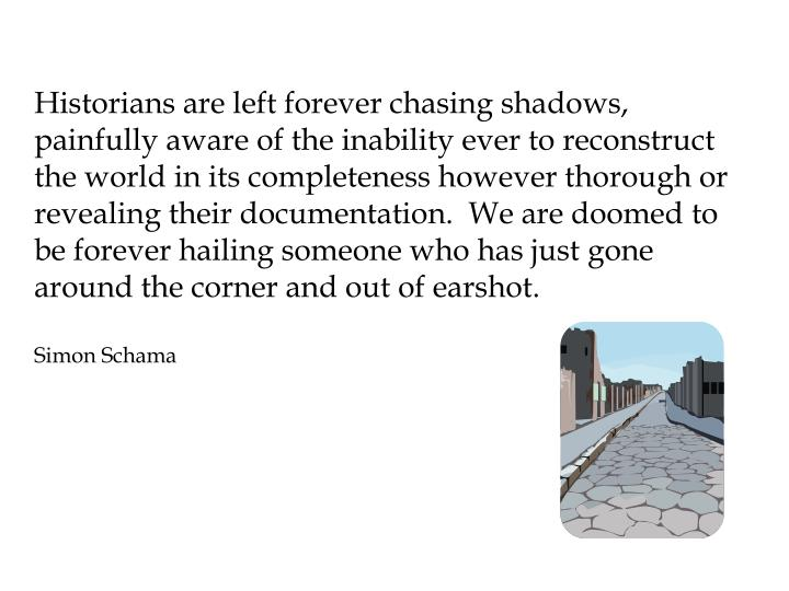 Historians are left forever chasing shadows, painfully aware of the inability ever to reconstruct the world in its completeness however thorough or revealing their documentation.  We are doomed to be forever hailing someone who has just gone around the corner and out of earshot.