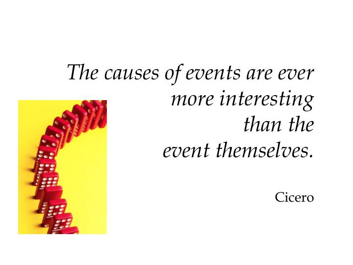 The causes of events are ever more interesting than the event themselves cicero
