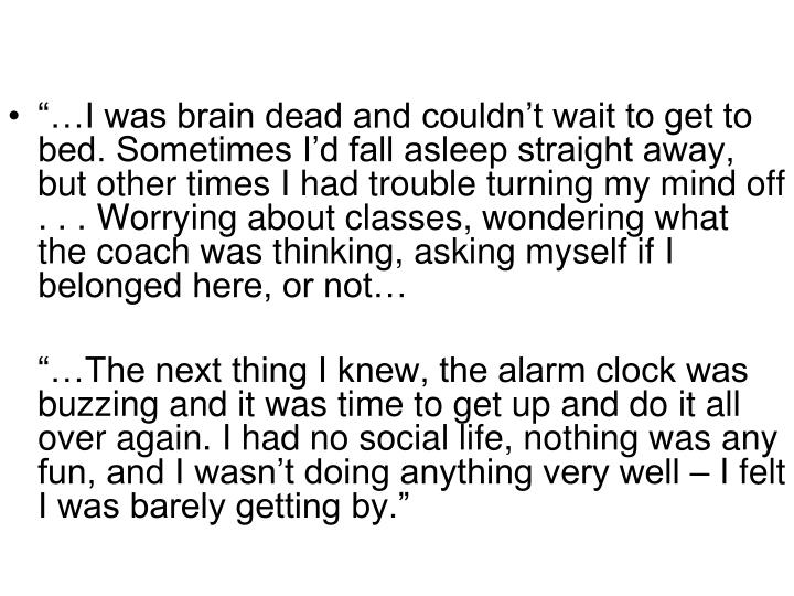 """""""…I was brain dead and couldn't wait to get to bed. Sometimes I'd fall asleep straight away, but other times I had trouble turning my mind off . . . Worrying about classes, wondering what the coach was thinking, asking myself if I belonged here, or not…"""