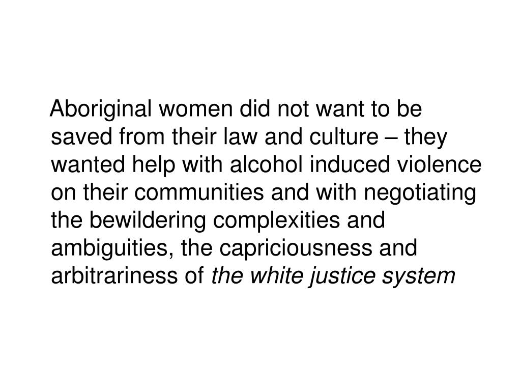 Aboriginal women did not want to be saved from their law and culture – they wanted help with alcohol induced violence on their communities and with negotiating the bewildering complexities and ambiguities, the capriciousness and arbitrariness of