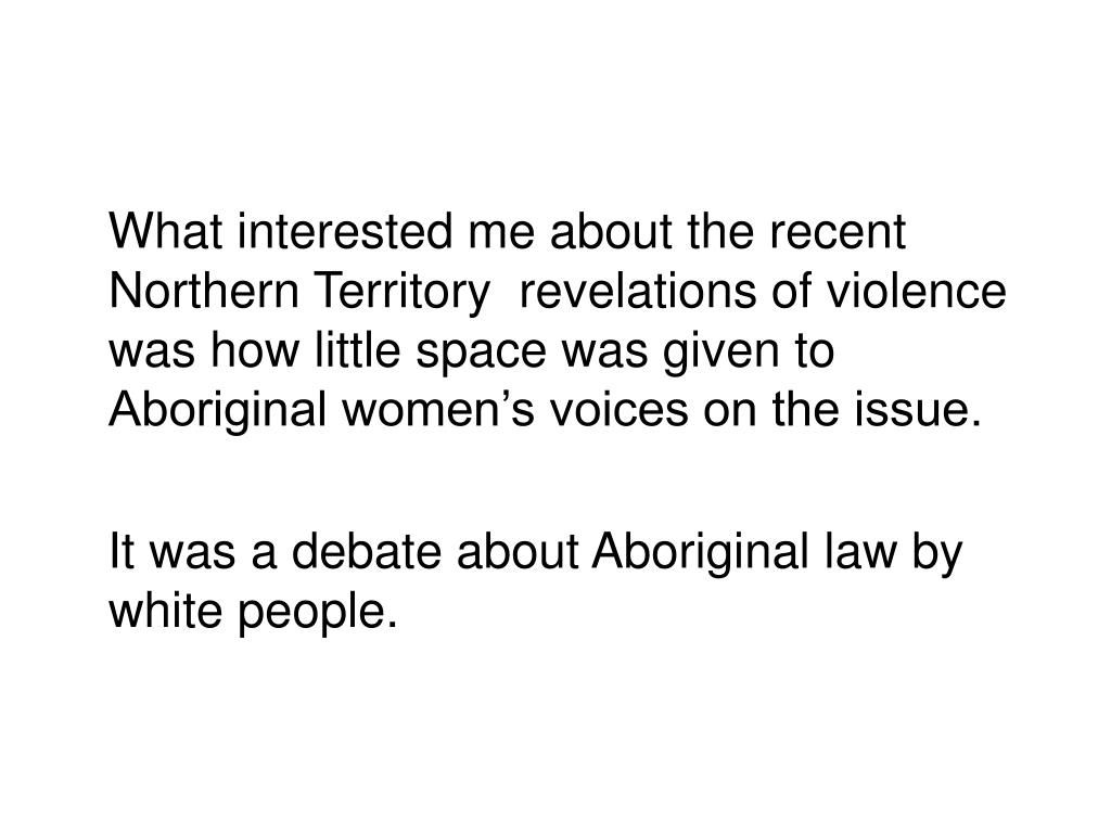 What interested me about the recent Northern Territory  revelations of violence was how little space was given to Aboriginal women's voices on the issue.