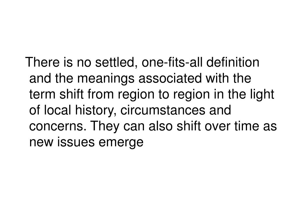There is no settled, one-fits-all definition and the meanings associated with the term shift from region to region in the light of local history, circumstances and concerns. They can also shift over time as new issues emerge
