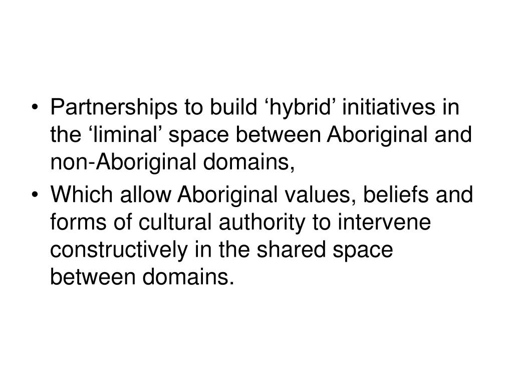 Partnerships to build 'hybrid' initiatives in the 'liminal' space between Aboriginal and non-Aboriginal domains,