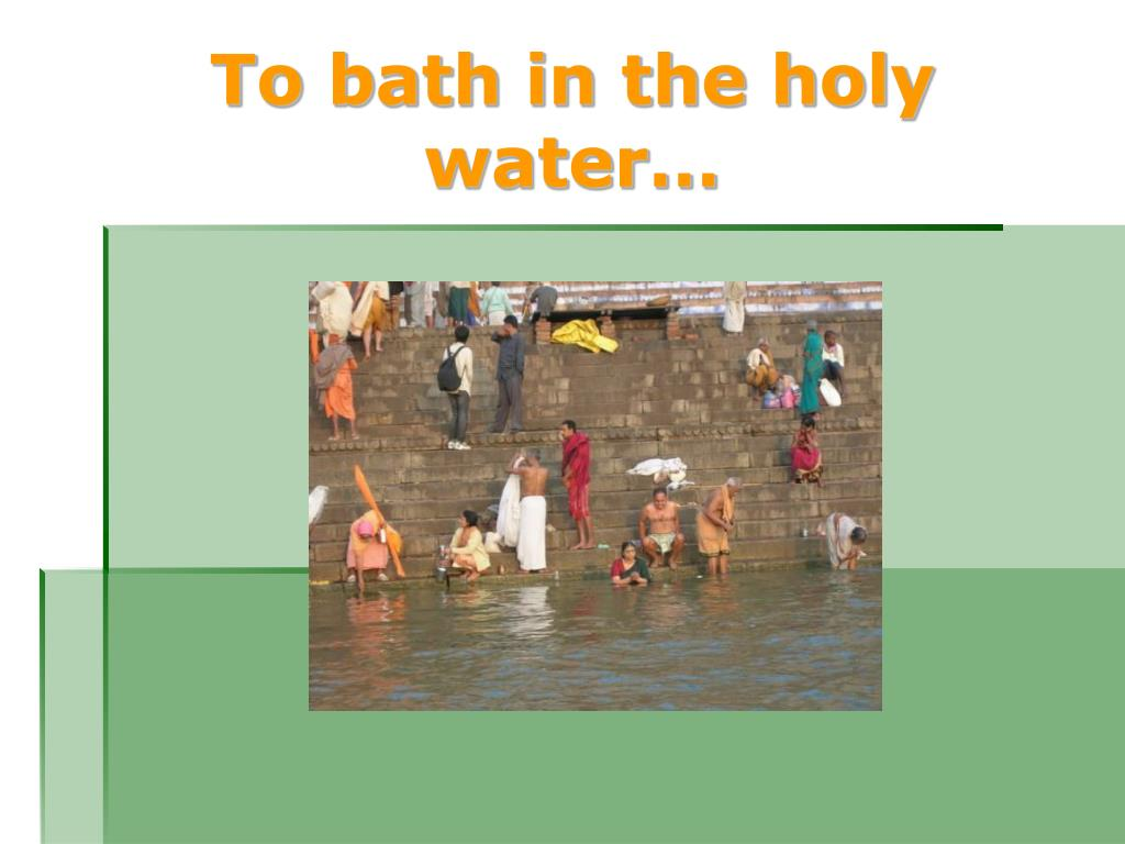 To bath in the holy water…