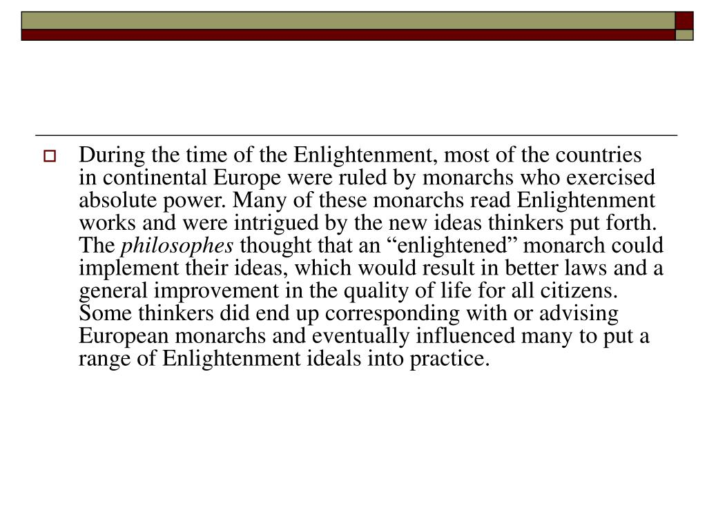 During the time of the Enlightenment, most of the countries in continental Europe were ruled by monarchs who exercised absolute power. Many of these monarchs read Enlightenment works and were intrigued by the new ideas thinkers put forth. The
