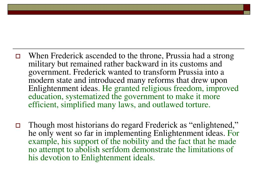 When Frederick ascended to the throne, Prussia had a strong military but remained rather backward in its customs and government. Frederick wanted to transform Prussia into a modern state and introduced many reforms that drew upon Enlightenment ideas