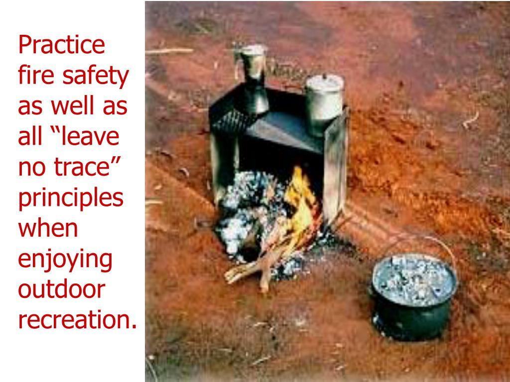 "Practice fire safety as well as all ""leave no trace"" principles when enjoying outdoor recreation."