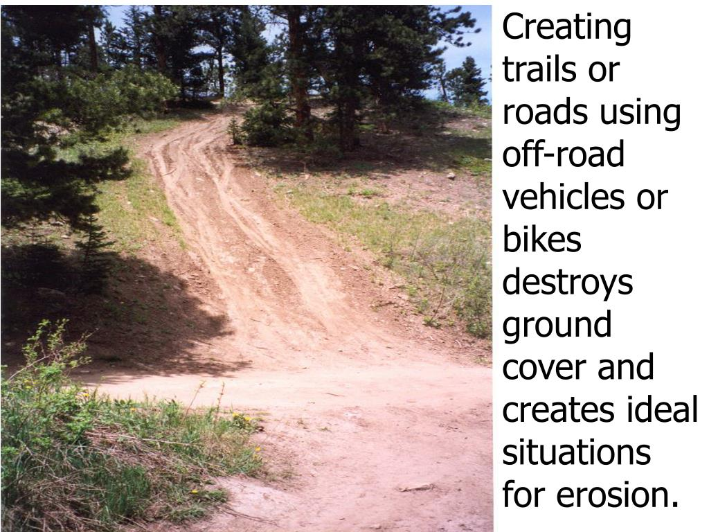 Creating trails or roads using    off-road vehicles or bikes destroys ground cover and creates ideal situations for erosion.