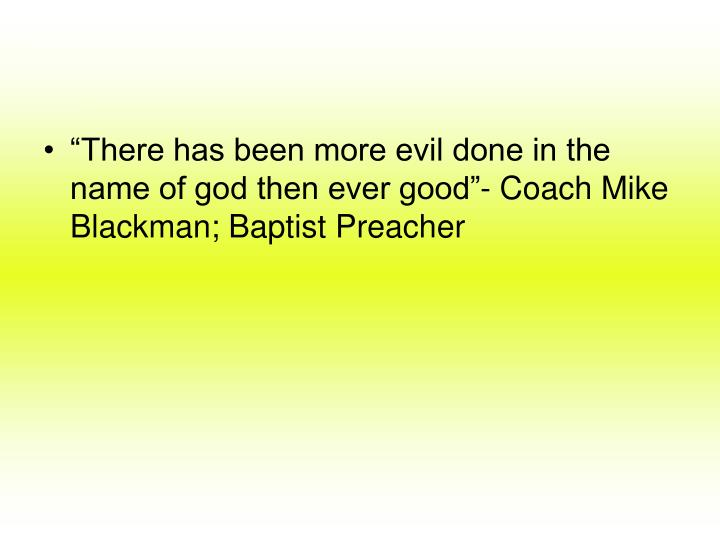"""There has been more evil done in the name of god then ever good""- Coach Mike Blackman; Baptist ..."