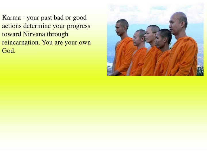 Karma - your past bad or good actions determine your progress toward Nirvana through reincarnation. You are your own God.