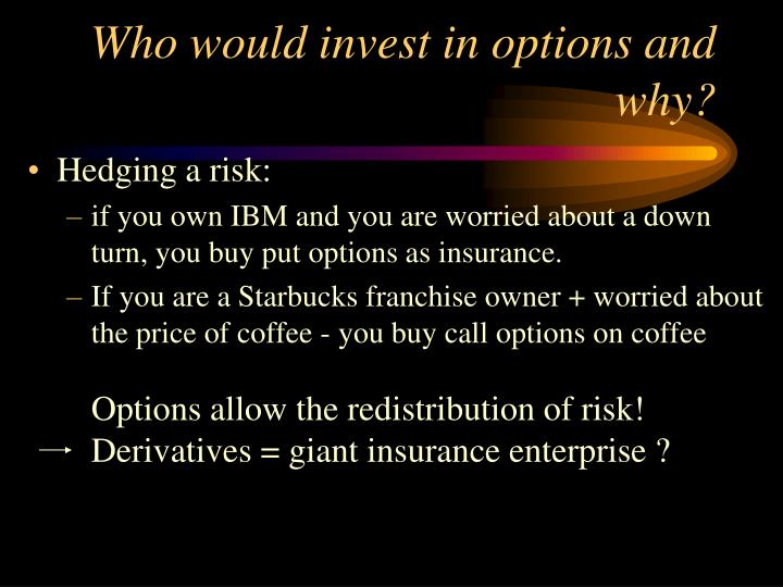 Who would invest in options and why?
