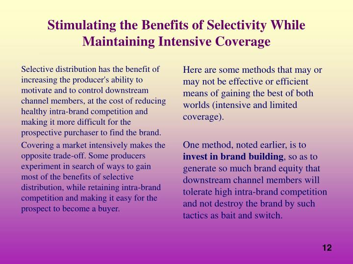 Selective distribution has the benefit of increasing the producer's ability to motivate and to control downstream channel members, at the cost of reducing healthy intra-brand competition and making it more difficult for the prospective purchaser to find the brand.