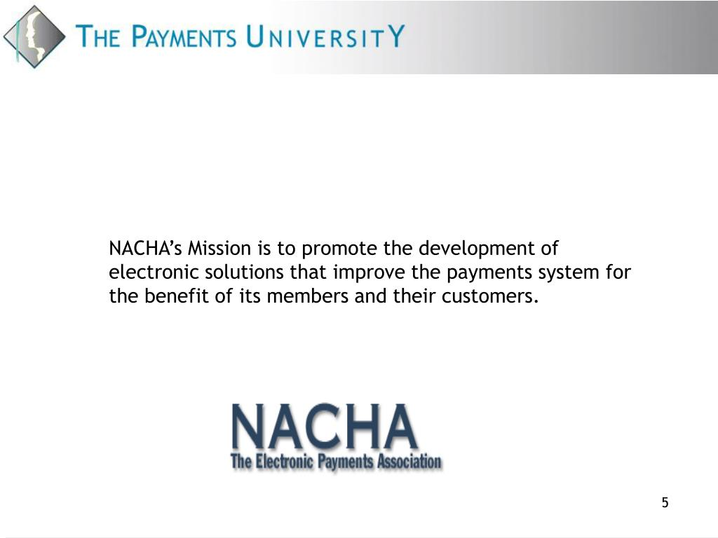 NACHA's Mission is to promote the development of electronic solutions that improve the payments system for the benefit of its members and their customers.