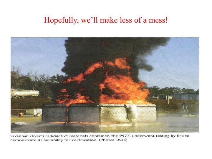Hopefully, we'll make less of a mess!