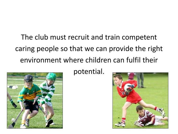 The club must recruit and train competent