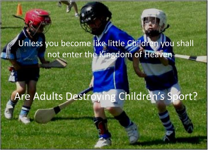 Unless you become like little Children you shall not enter the Kingdom of Heaven