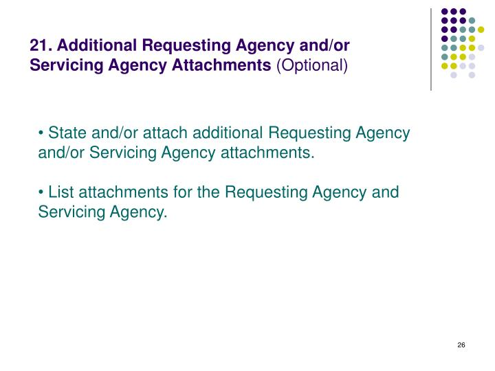 21. Additional Requesting Agency and/or Servicing Agency Attachments