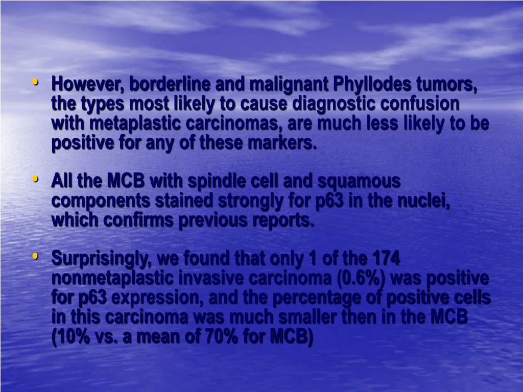 However, borderline and malignant Phyllodes tumors, the types most likely to cause diagnostic confusion with metaplastic carcinomas, are much less likely to be positive for any of these markers.