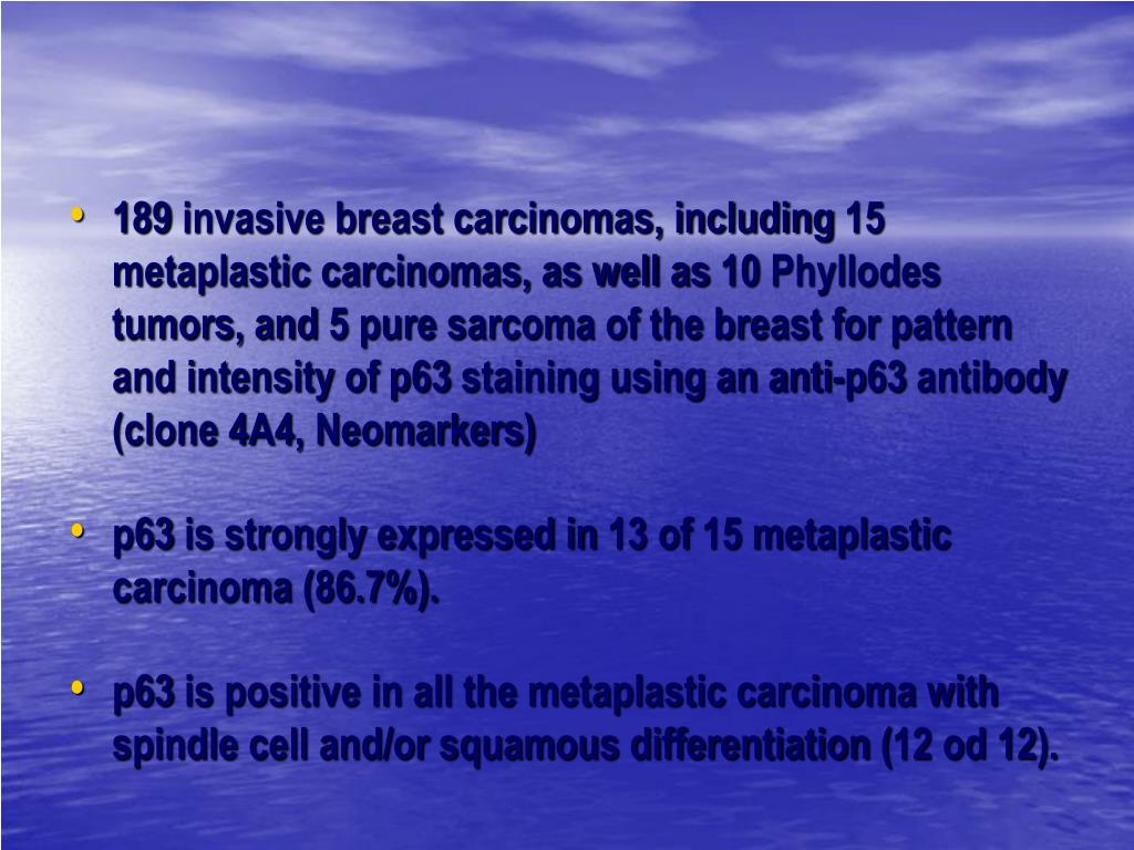 189 invasive breast carcinomas, including 15 metaplastic carcinomas, as well as 10 Phyllodes tumors, and 5 pure sarcoma of the breast for pattern and intensity of p63 staining using an anti-p63 antibody (clone 4A4, Neomarkers)