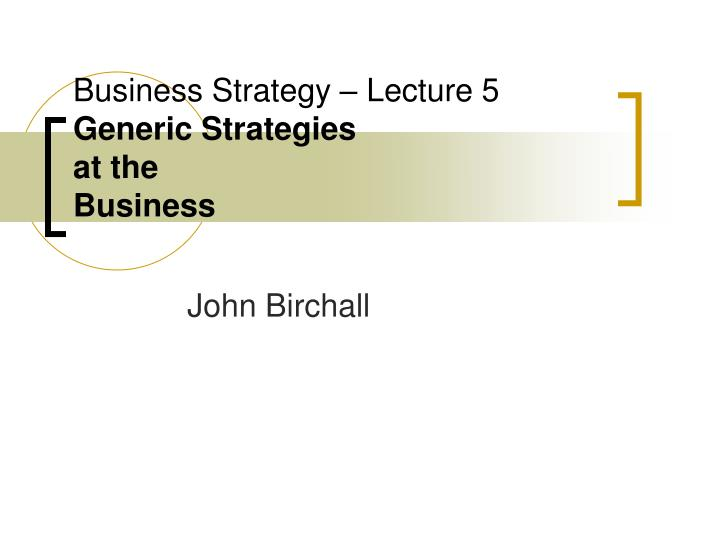 business strategy lecture 5 generic strategies at the business n.