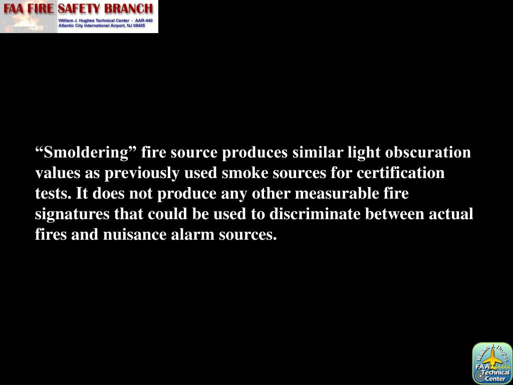 """""""Smoldering"""" fire source produces similar light obscuration values as previously used smoke sources for certification tests. It does not produce any other measurable fire signatures that could be used to discriminate between actual fires and nuisance alarm sources."""