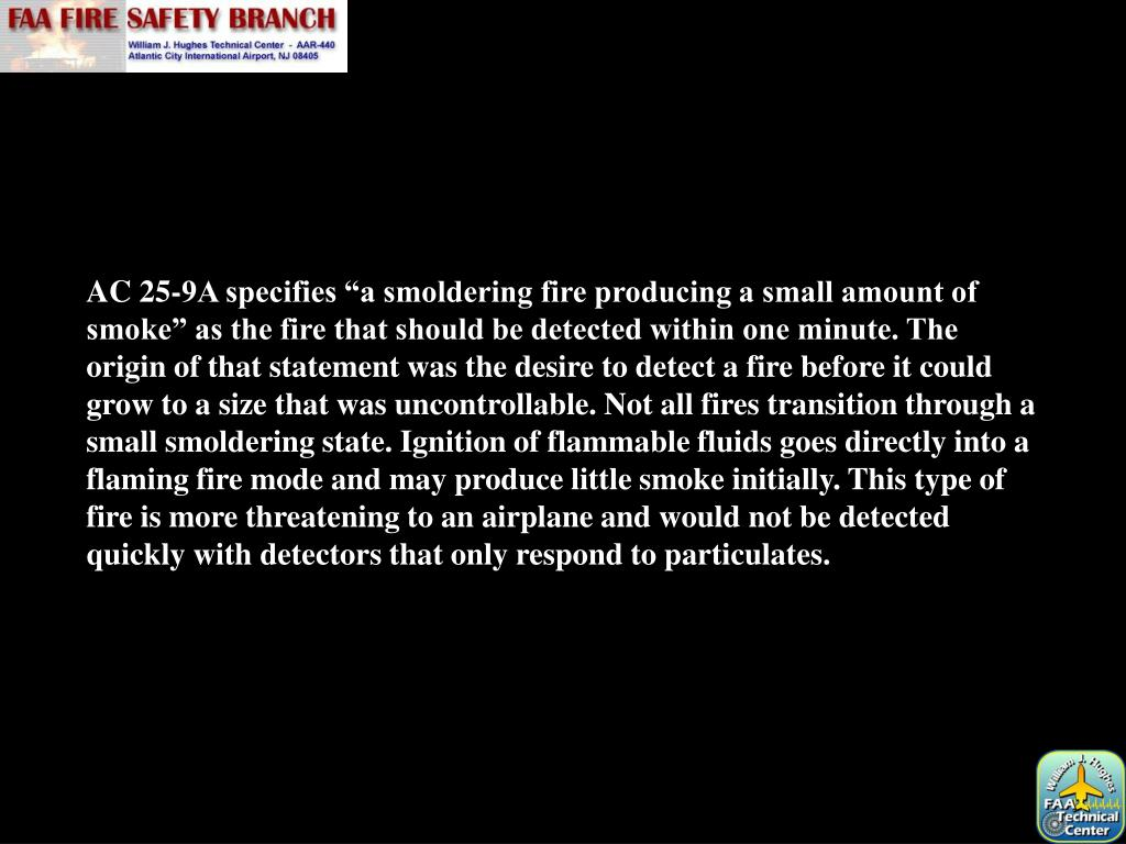 """AC 25-9A specifies """"a smoldering fire producing a small amount of smoke"""" as the fire that should be detected within one minute. The origin of that statement was the desire to detect a fire before it could grow to a size that was uncontrollable. Not all fires transition through a small smoldering state. Ignition of flammable fluids goes directly into a flaming fire mode and may produce little smoke initially. This type of fire is more threatening to an airplane and would not be detected quickly with detectors that only respond to particulates."""