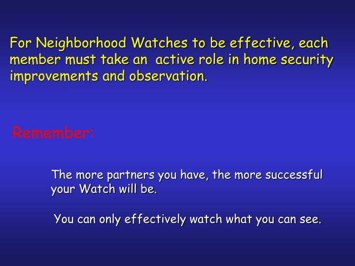For Neighborhood Watches to be effective, each member must take an  active role in home security improvements and observation.