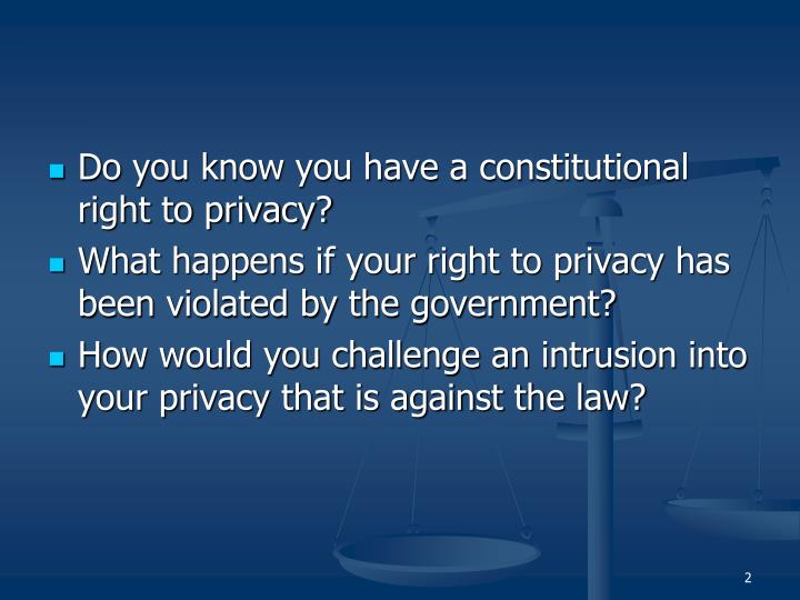 Do you know you have a constitutional right to privacy?
