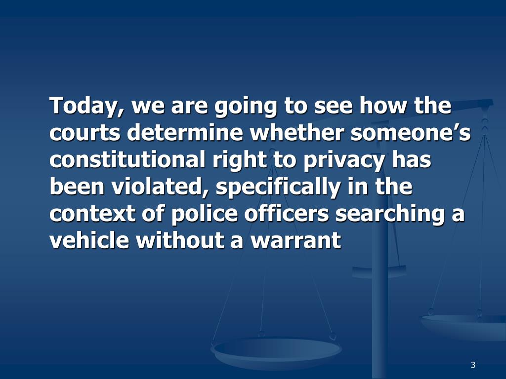 Today, we are going to see how the courts determine whether someone's constitutional right to privacy has been violated, specifically in the context of police officers searching a vehicle without a warrant