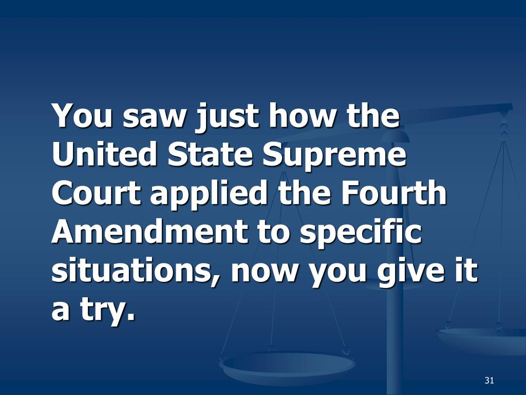 You saw just how the United State Supreme Court applied the Fourth Amendment to specific situations, now you give it a try.