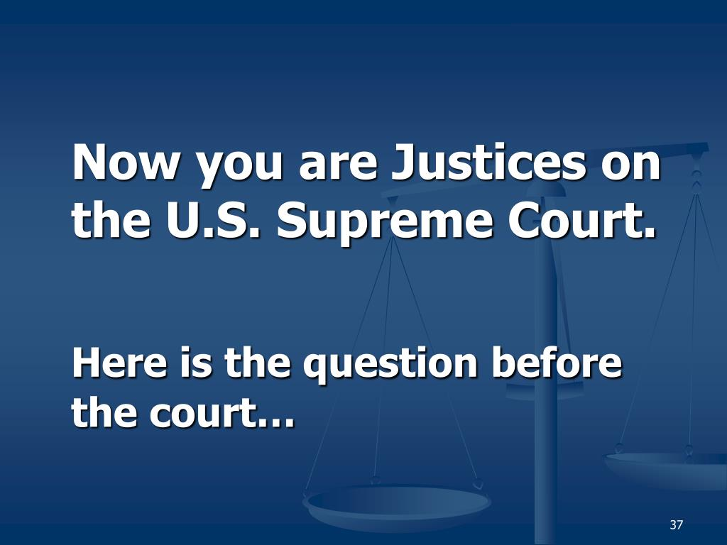 Now you are Justices on the U.S. Supreme Court.