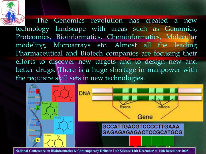 The Genomics revolution has created a new technology landscape with areas such as Genomics, Proteomics, Bioinformatics, Cheminformatics, Molecular modeling, Microarrays etc. Almost all the leading Pharmaceutical and Biotech companies are focusing their efforts to discover new targets and to design new and better drugs. There is a huge shortage in manpower with the requisite skill sets in new technologies.