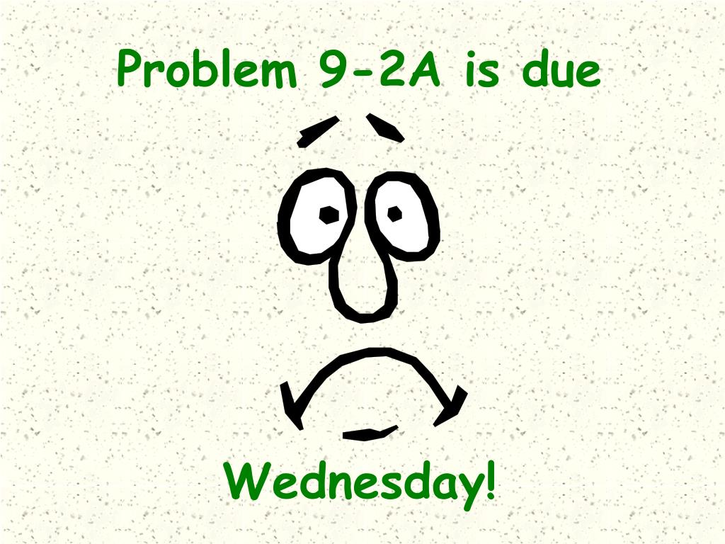 Problem 9-2A is due
