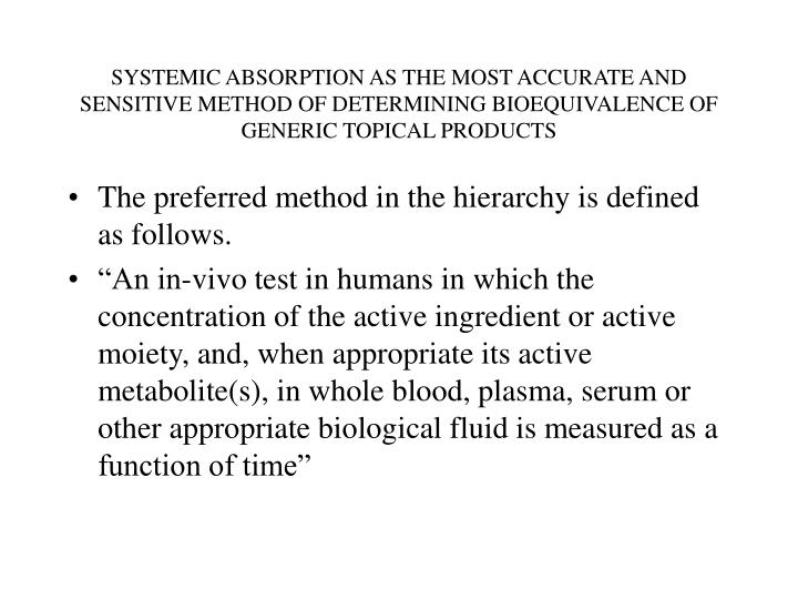 SYSTEMIC ABSORPTION AS THE MOST ACCURATE AND SENSITIVE METHOD OF DETERMINING BIOEQUIVALENCE OF GENER...