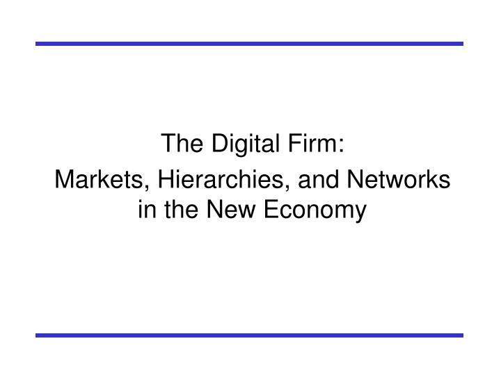 The digital firm markets hierarchies and networks in the new economy