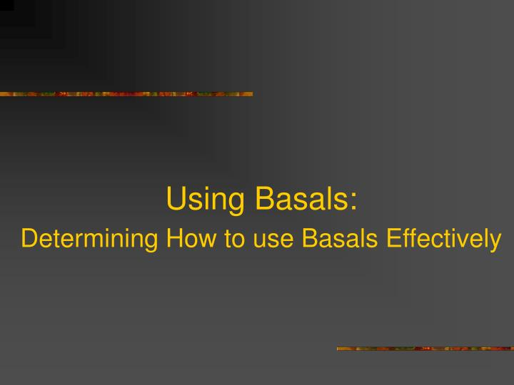 Using basals determining how to use basals effectively