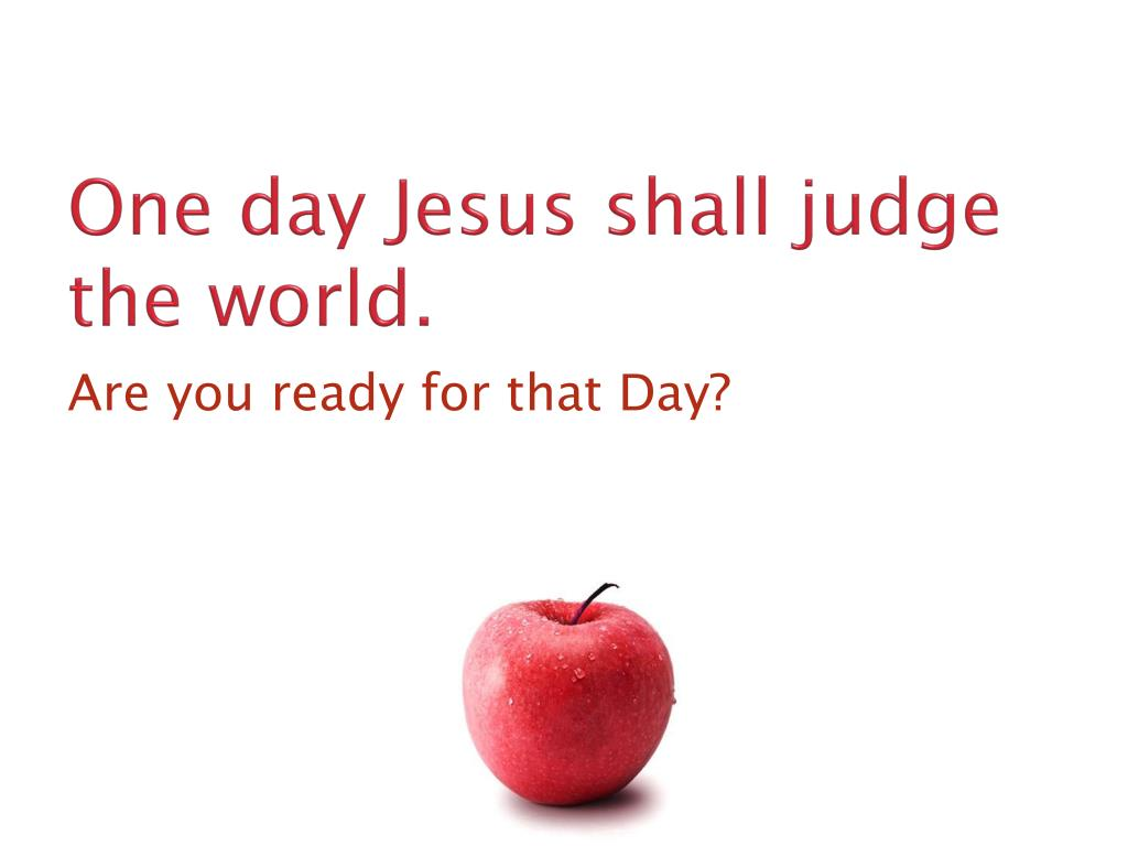 One day Jesus shall judge the world.