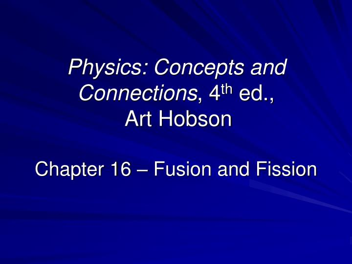 Physics concepts and connections 4 th ed art hobson chapter 16 fusion and fission