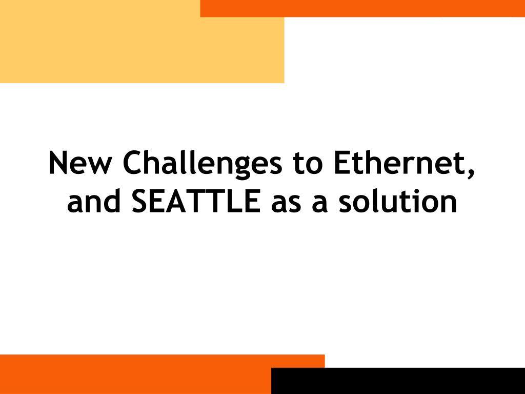 New Challenges to Ethernet, and SEATTLE as a solution