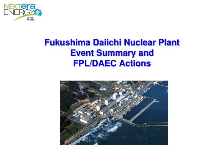 Fukushima daiichi nuclear plant event summary and fpl daec actions