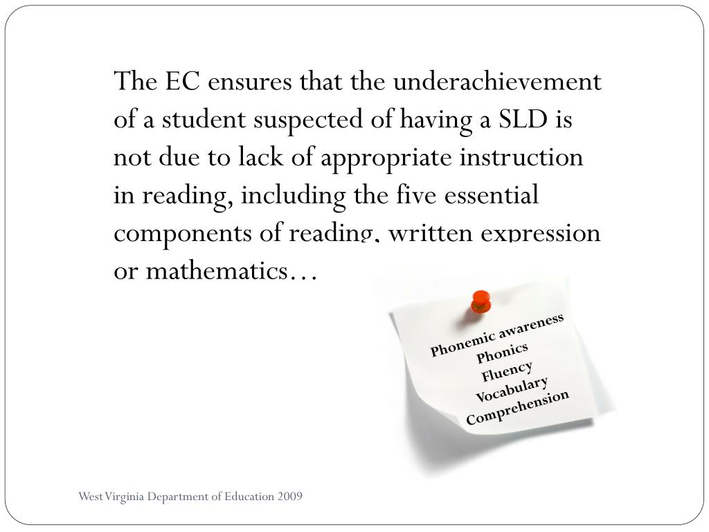 The EC ensures that the underachievement of a student suspected of having a SLD is not due to lack of appropriate instruction in reading, including the five essential components of reading, written expression or mathematics…