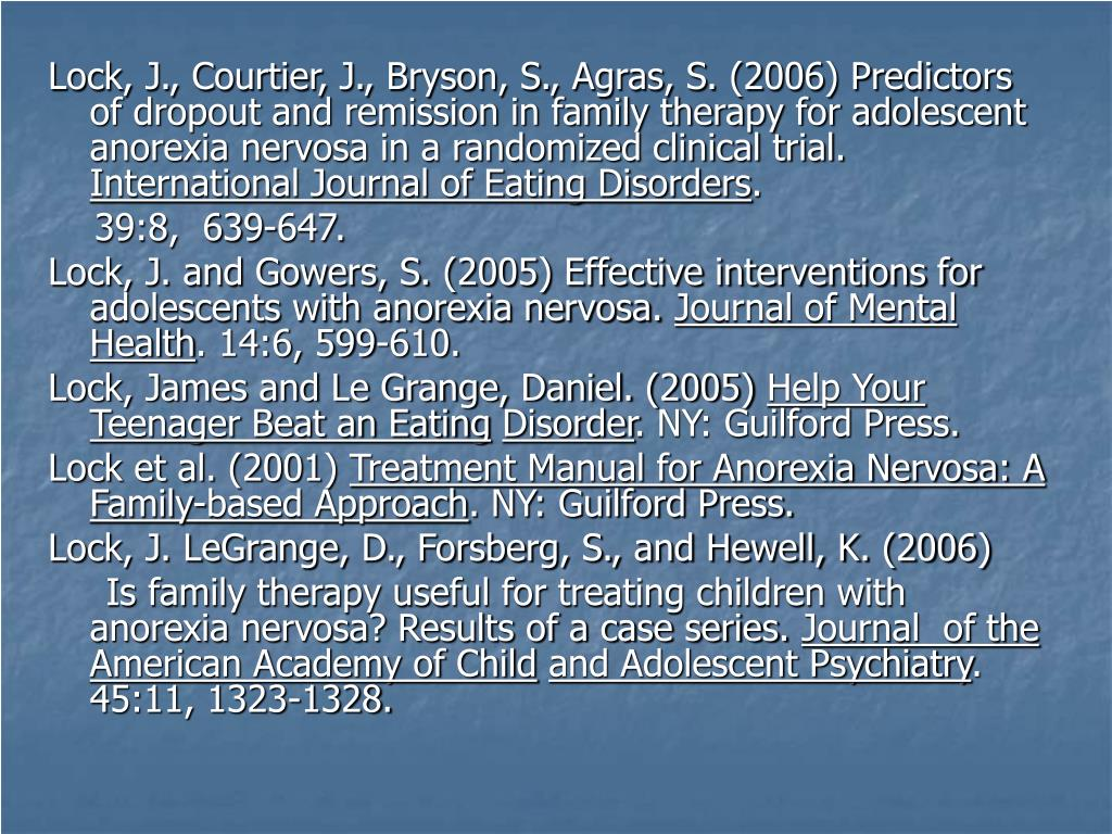 Lock, J., Courtier, J., Bryson, S., Agras, S. (2006) Predictors of dropout and remission in family therapy for adolescent anorexia nervosa in a randomized clinical trial.