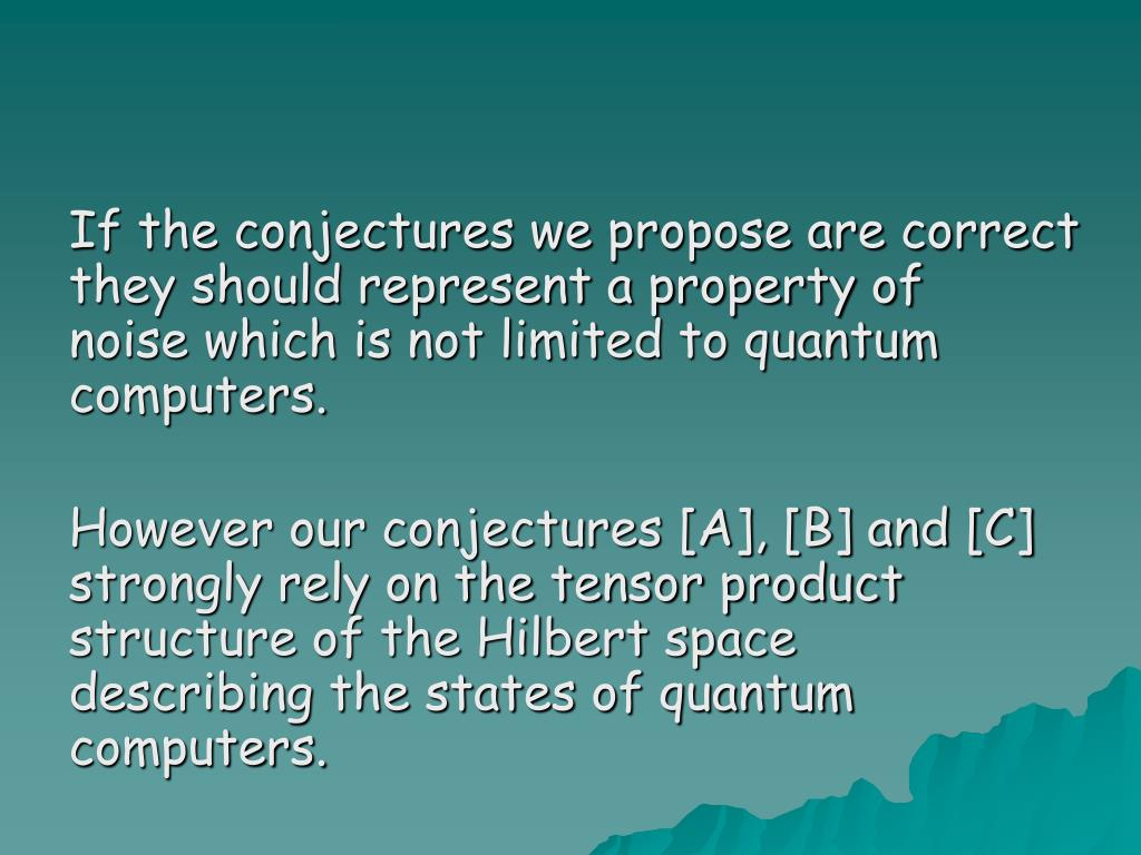 If the conjectures we propose are correct they should represent a property of noise which is not limited to quantum computers.