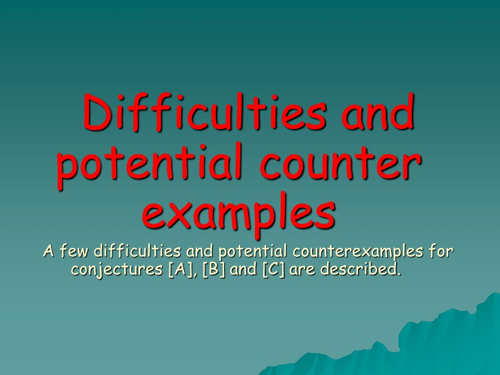 Difficulties and potential counter examples