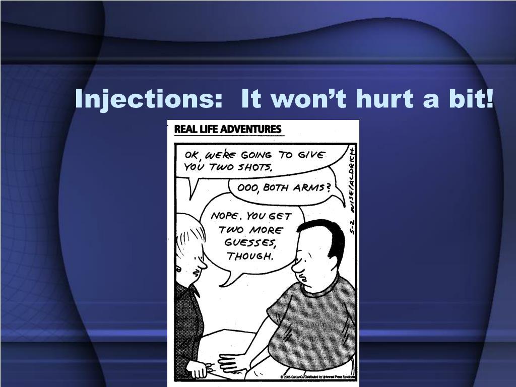 Injections:  It won't hurt a bit!