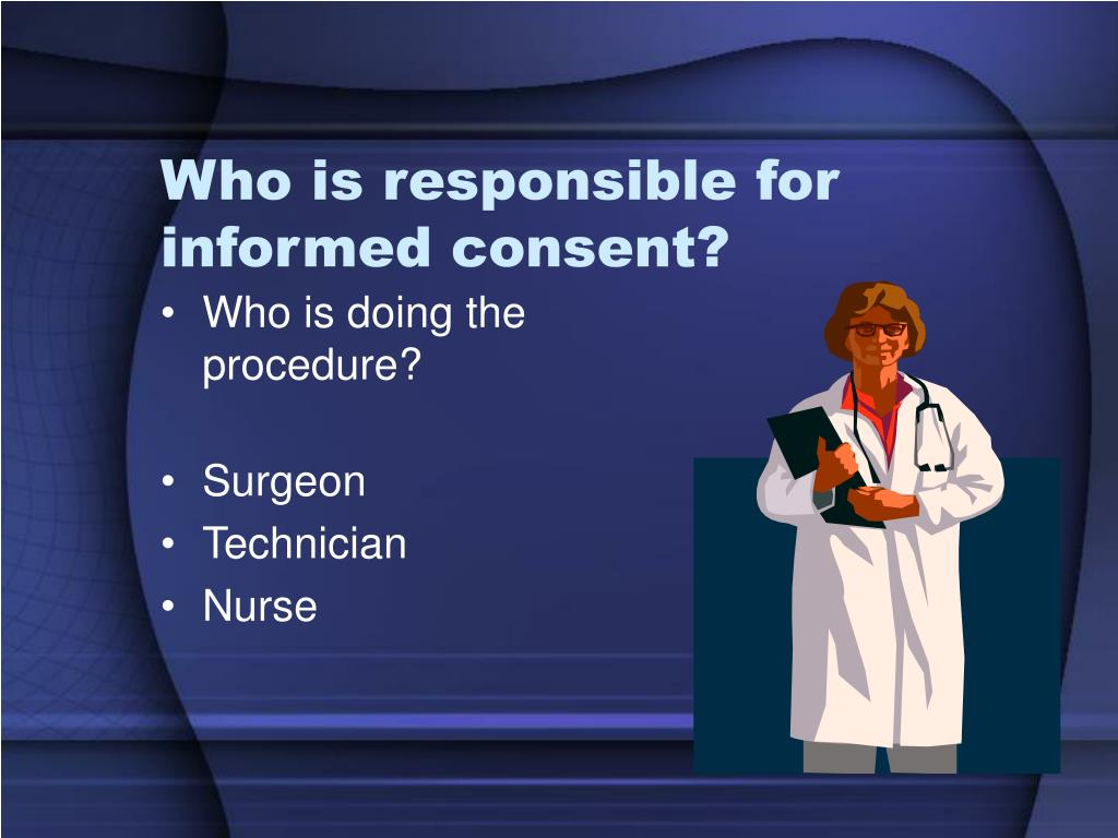 Who is responsible for informed consent?