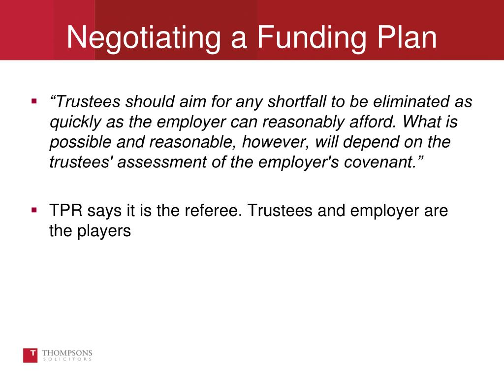 """""""Trustees should aim for any shortfall to be eliminated as quickly as the employer can reasonably afford. What is possible and reasonable, however, will depend on the trustees' assessment of the employer's covenant."""""""