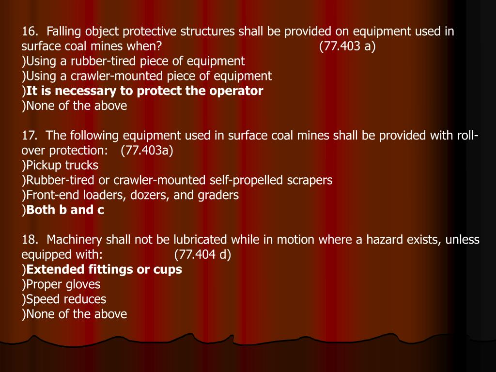 16.  Falling object protective structures shall be provided on equipment used in surface coal mines when?				(77.403 a)